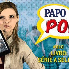 Papo Pop #010 – Livro: Série A Seleção, de Kiera Cass (sem spoilers)