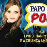 Papo Pop #16 – Livro: Harry Potter e a Criança Amaldiçoada