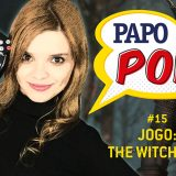 Papo Pop #15 – Jogo: The Witcher 3